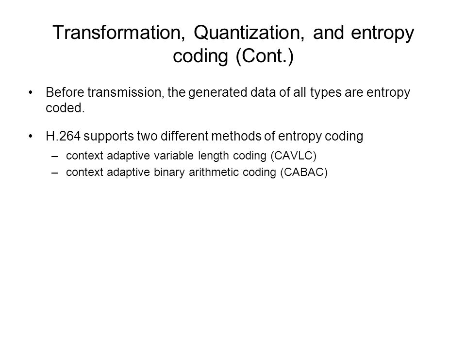 Transformation, Quantization, and entropy coding (Cont.) Before transmission, the generated data of all types are entropy coded. H.264 supports two di