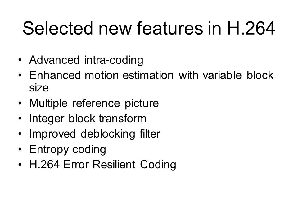 Selected new features in H.264 Advanced intra-coding Enhanced motion estimation with variable block size Multiple reference picture Integer block tran
