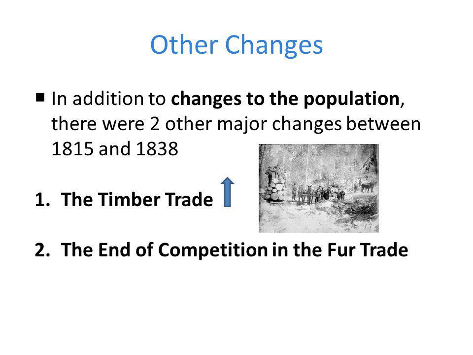 Other Changes  In addition to changes to the population, there were 2 other major changes between 1815 and 1838 1.The Timber Trade 2.The End of Competition in the Fur Trade
