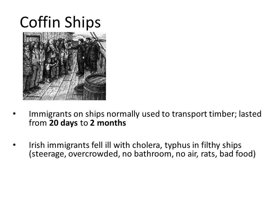 Coffin Ships Immigrants on ships normally used to transport timber; lasted from 20 days to 2 months Irish immigrants fell ill with cholera, typhus in filthy ships (steerage, overcrowded, no bathroom, no air, rats, bad food)