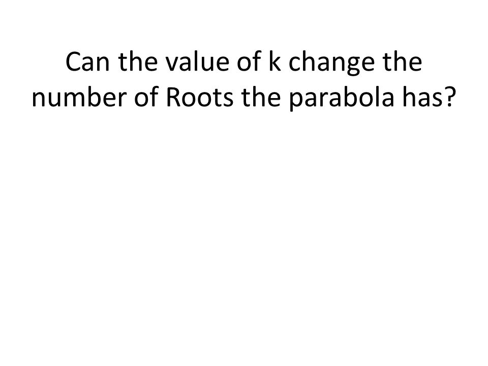 Can the value of k change the number of Roots the parabola has?