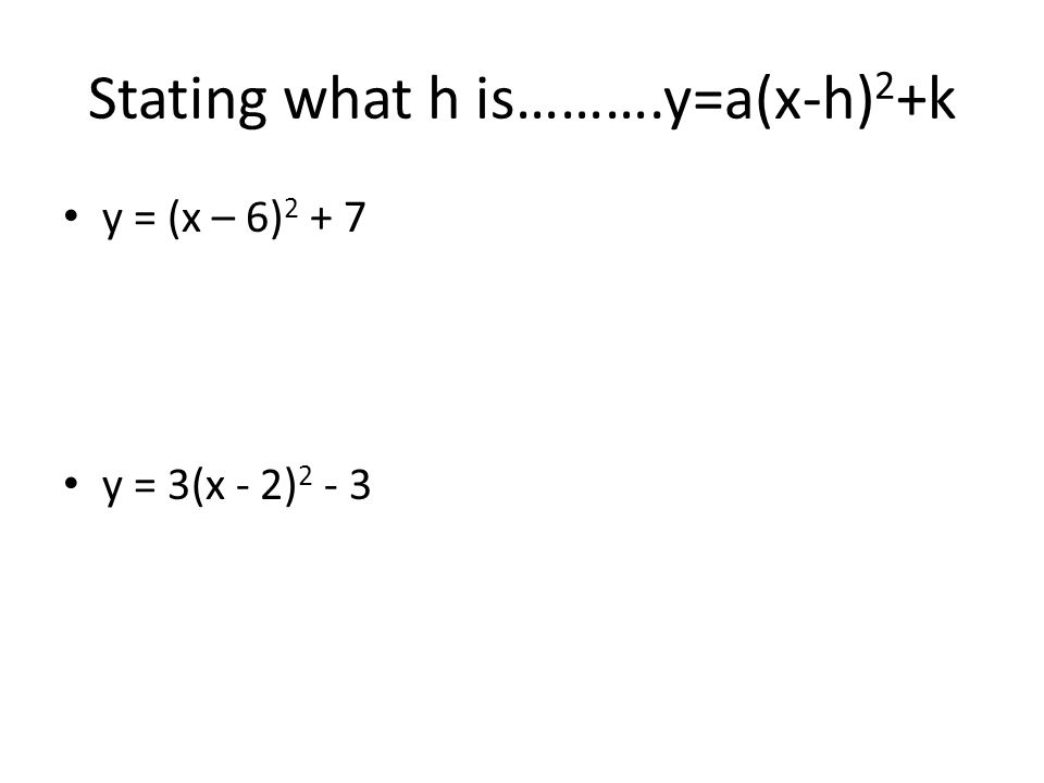 Stating what h is ……….y=a(x-h) 2 +k y = (x + 3) 2 + 4 y = 3(x + 4) 2 - 5