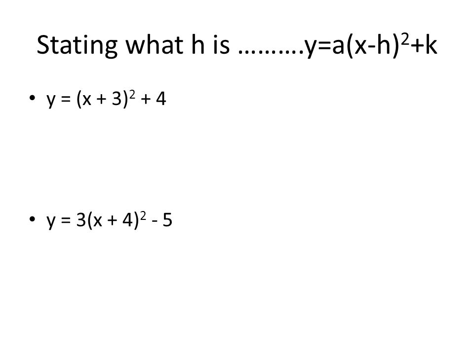 Stating what h is ……….y=a(x-h) 2 +k y = (x + 3) 2 + 4 y = 3(x + 4) 2 - 5