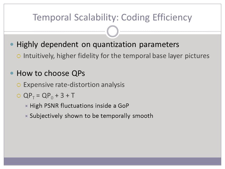 Temporal Scalability: Coding Efficiency Highly dependent on quantization parameters  Intuitively, higher fidelity for the temporal base layer pictures How to choose QPs  Expensive rate-distortion analysis  QP T = QP 0 + 3 + T  High PSNR fluctuations inside a GoP  Subjectively shown to be temporally smooth