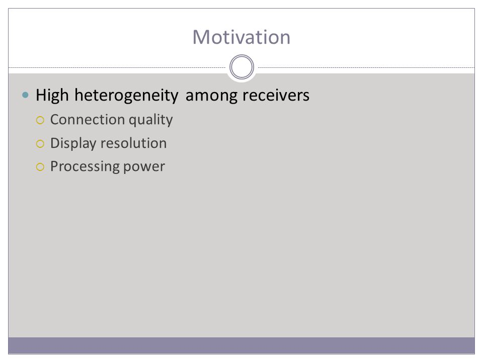 Motivation High heterogeneity among receivers  Connection quality  Display resolution  Processing power