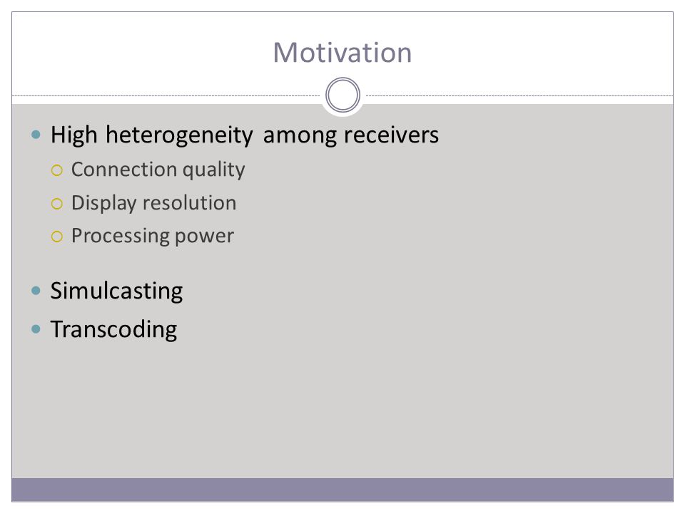 Motivation High heterogeneity among receivers  Connection quality  Display resolution  Processing power Simulcasting Transcoding