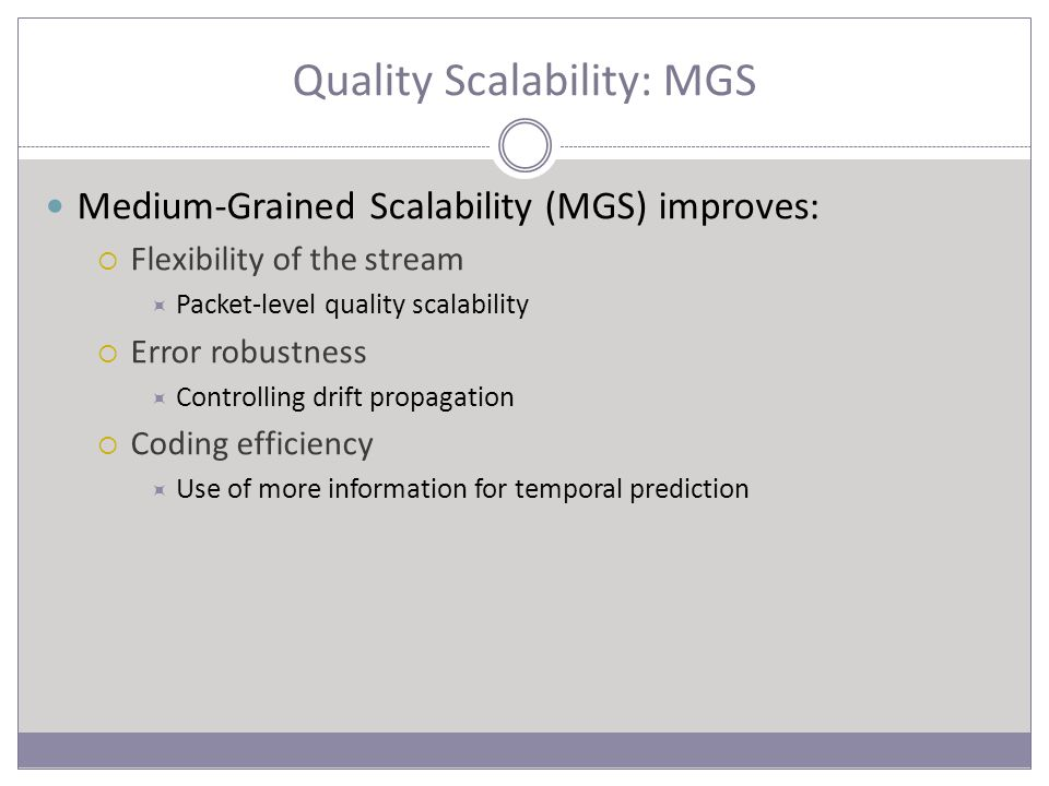 Quality Scalability: MGS Medium-Grained Scalability (MGS) improves:  Flexibility of the stream  Packet-level quality scalability  Error robustness  Controlling drift propagation  Coding efficiency  Use of more information for temporal prediction