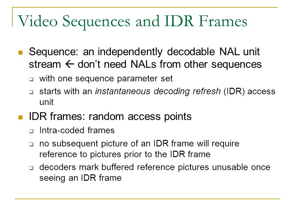 Video Sequences and IDR Frames Sequence: an independently decodable NAL unit stream  don't need NALs from other sequences  with one sequence paramet