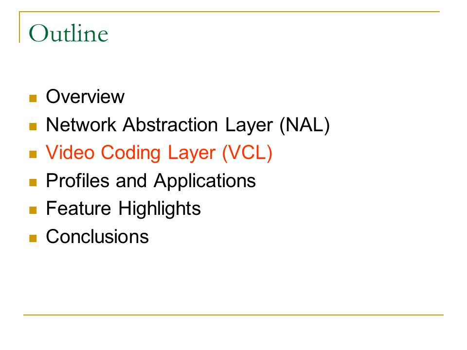 Outline Overview Network Abstraction Layer (NAL) Video Coding Layer (VCL) Profiles and Applications Feature Highlights Conclusions