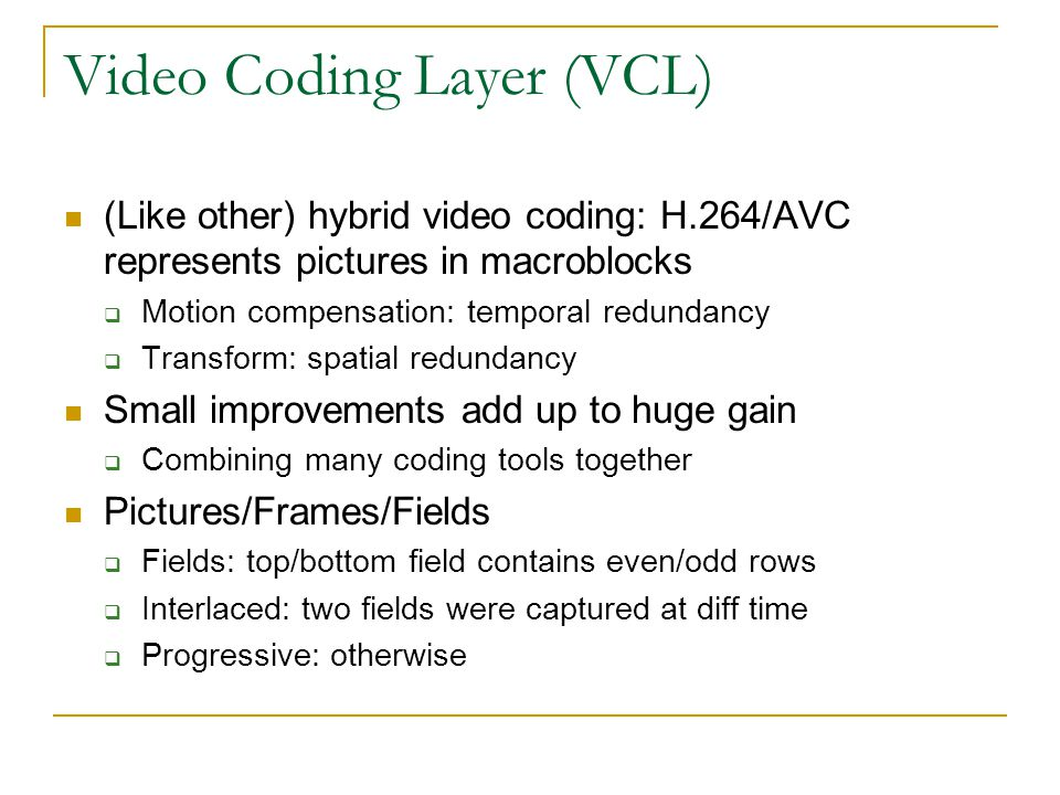 Video Coding Layer (VCL) (Like other) hybrid video coding: H.264/AVC represents pictures in macroblocks  Motion compensation: temporal redundancy  T
