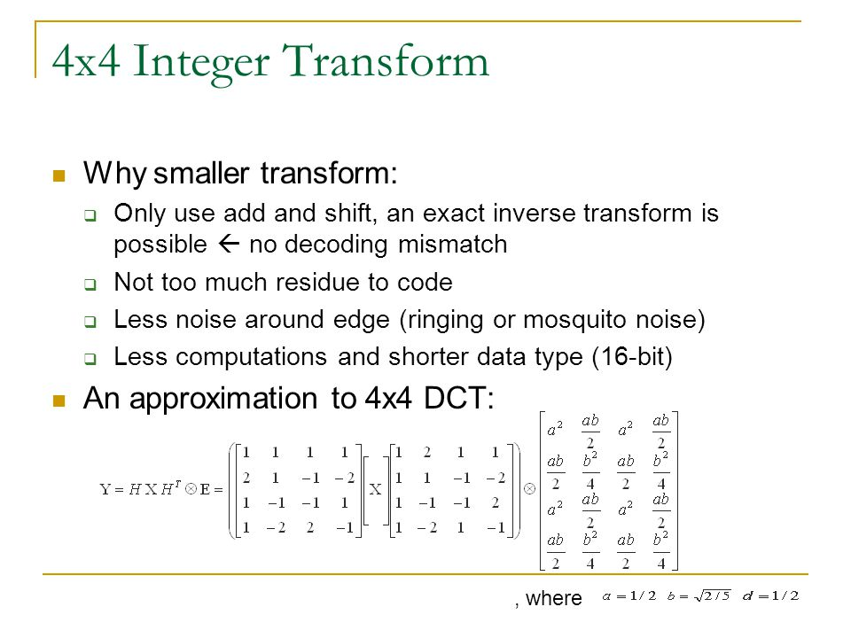 4x4 Integer Transform Why smaller transform:  Only use add and shift, an exact inverse transform is possible  no decoding mismatch  Not too much re