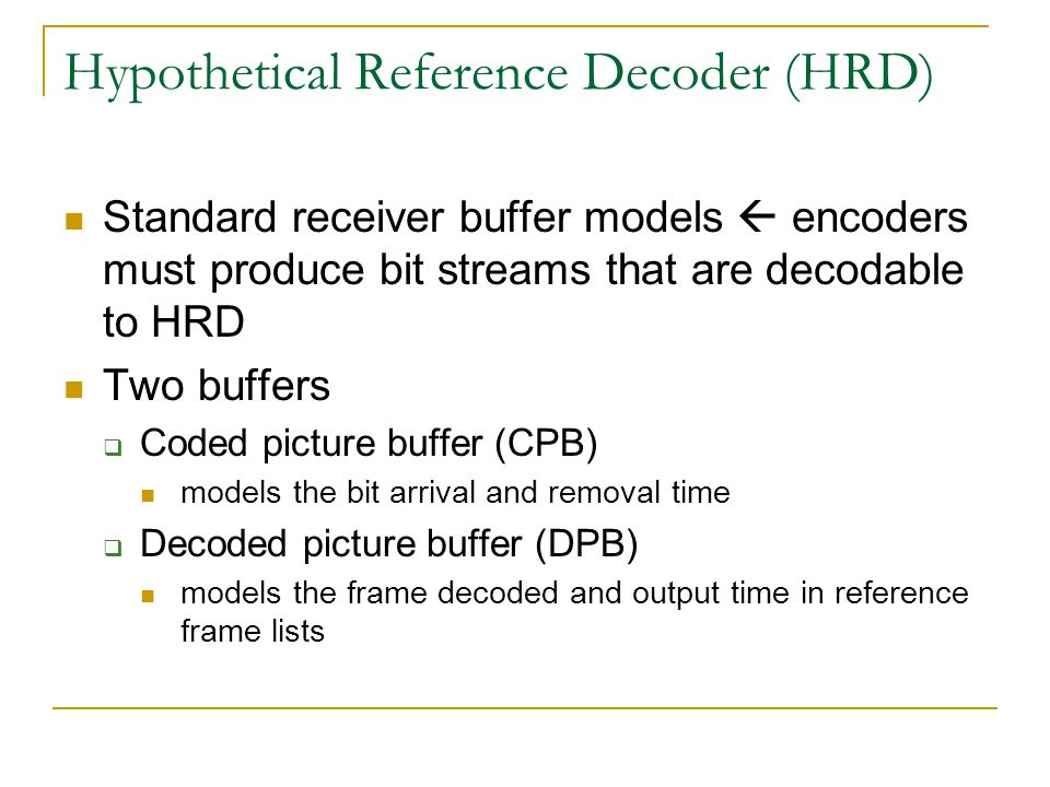 Hypothetical Reference Decoder (HRD) Standard receiver buffer models  encoders must produce bit streams that are decodable to HRD Two buffers  Coded