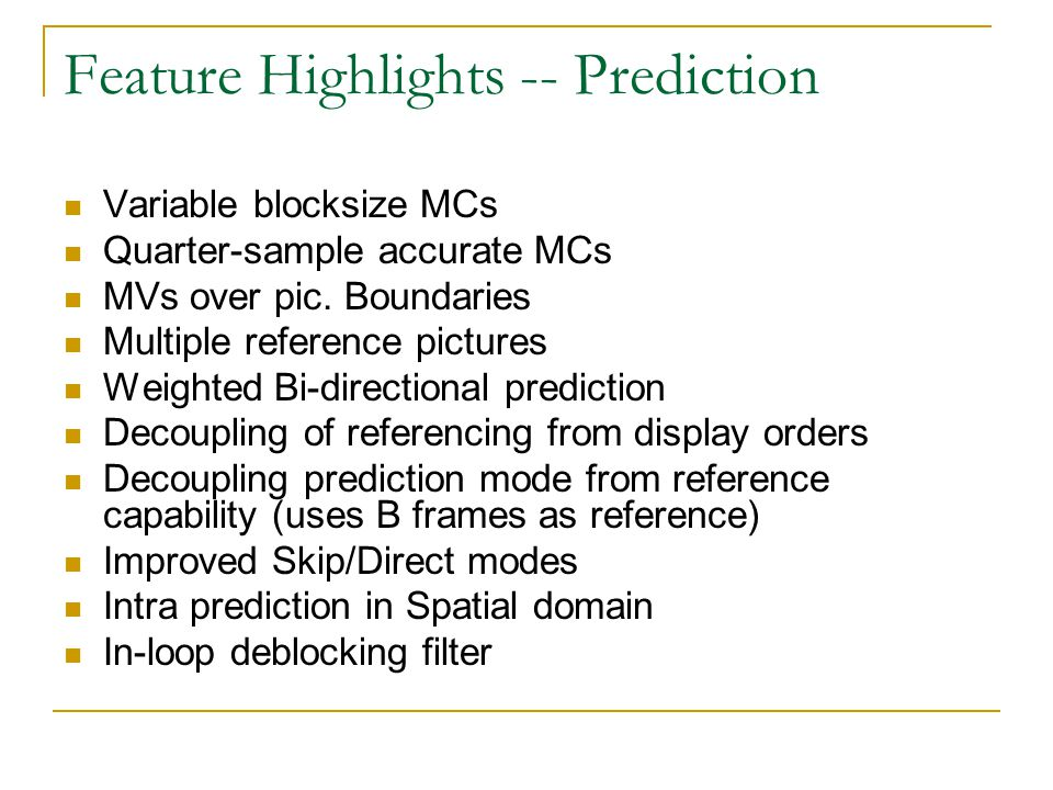 Feature Highlights -- Prediction Variable blocksize MCs Quarter-sample accurate MCs MVs over pic. Boundaries Multiple reference pictures Weighted Bi-d