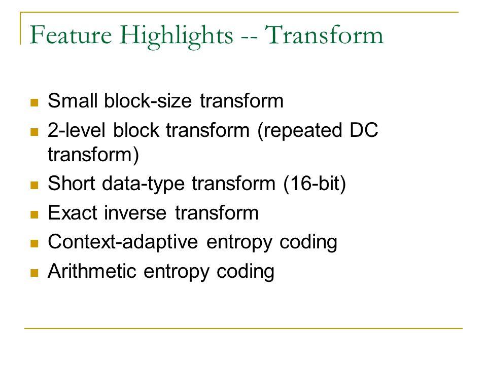 Feature Highlights -- Transform Small block-size transform 2-level block transform (repeated DC transform) Short data-type transform (16-bit) Exact in
