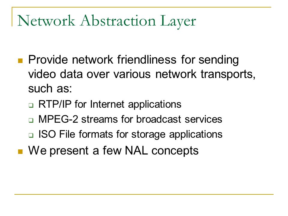 Network Abstraction Layer Provide network friendliness for sending video data over various network transports, such as:  RTP/IP for Internet applicat