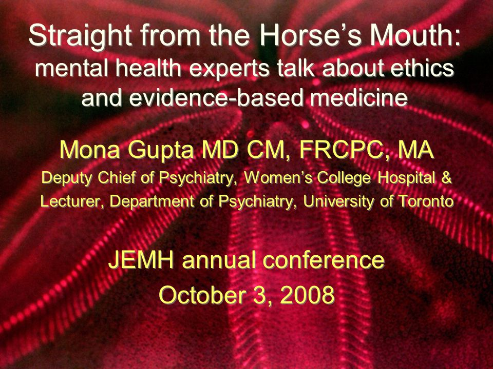 Straight from the Horse's Mouth: mental health experts talk about ethics and evidence-based medicine Mona Gupta MD CM, FRCPC, MA Deputy Chief of Psychiatry, Women's College Hospital & Lecturer, Department of Psychiatry, University of Toronto JEMH annual conference October 3, 2008 Mona Gupta MD CM, FRCPC, MA Deputy Chief of Psychiatry, Women's College Hospital & Lecturer, Department of Psychiatry, University of Toronto JEMH annual conference October 3, 2008