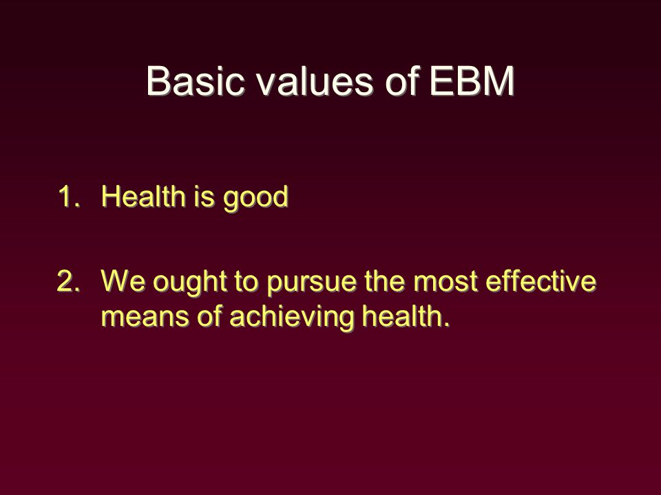 Basic values of EBM 1.Health is good 2.We ought to pursue the most effective means of achieving health.