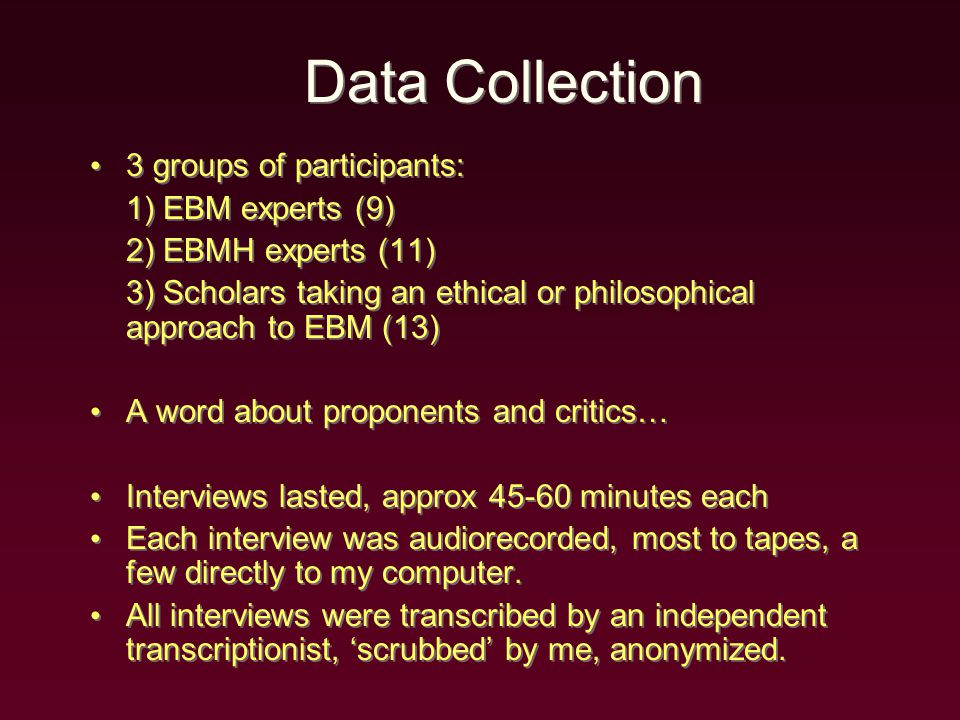 Data Collection 3 groups of participants: 1) EBM experts (9) 2) EBMH experts (11) 3) Scholars taking an ethical or philosophical approach to EBM (13) A word about proponents and critics… Interviews lasted, approx 45-60 minutes each Each interview was audiorecorded, most to tapes, a few directly to my computer.