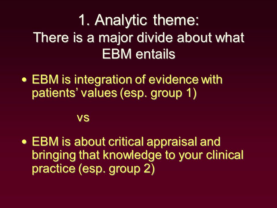 1. Analytic theme: There is a major divide about what EBM entails EBM is integration of evidence with patients' values (esp. group 1) vs EBM is about