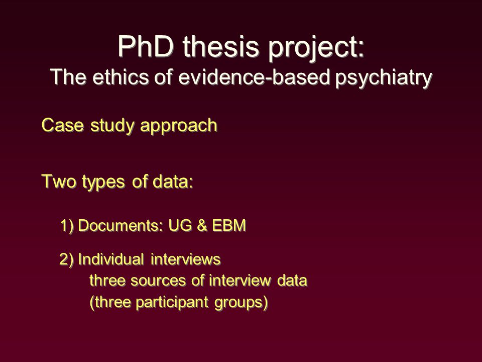 PhD thesis project: The ethics of evidence-based psychiatry Case study approach Two types of data: 1) Documents: UG & EBM 2) Individual interviews three sources of interview data (three participant groups) Case study approach Two types of data: 1) Documents: UG & EBM 2) Individual interviews three sources of interview data (three participant groups)