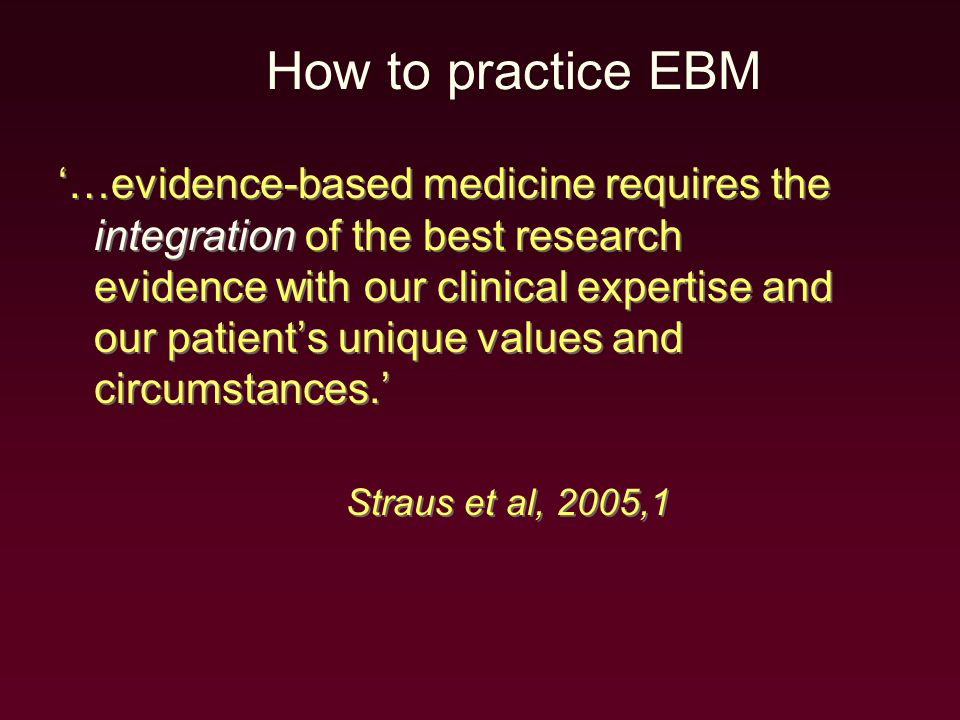 '…evidence-based medicine requires the integration of the best research evidence with our clinical expertise and our patient's unique values and circumstances.' Straus et al, 2005,1 '…evidence-based medicine requires the integration of the best research evidence with our clinical expertise and our patient's unique values and circumstances.' Straus et al, 2005,1 How to practice EBM