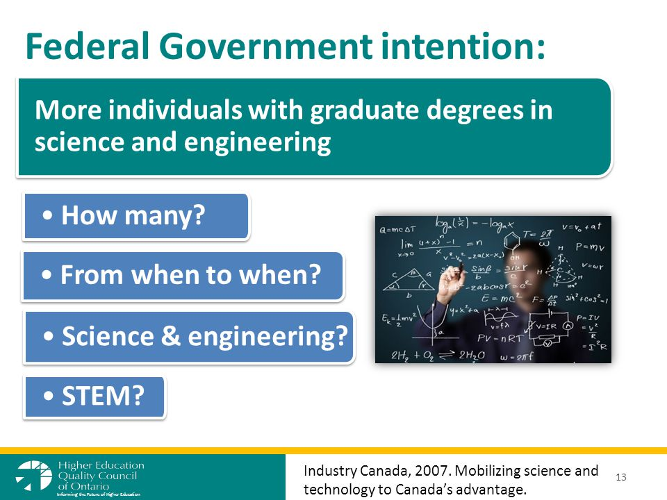 More individuals with graduate degrees in science and engineering Federal Government intention: 13 Informing the Future of Higher Education Industry Canada, 2007.