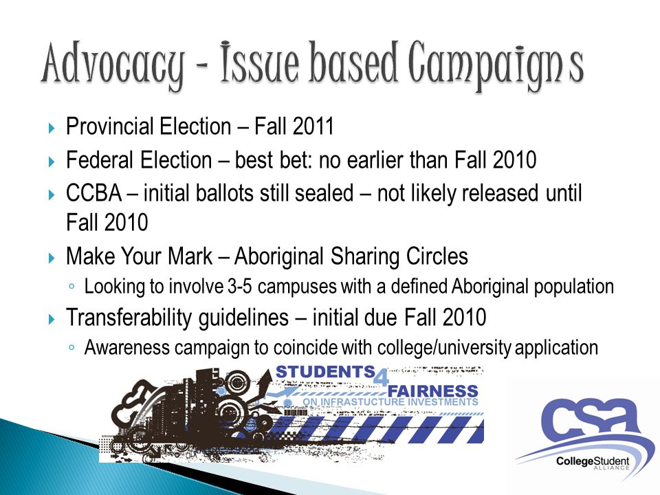  Provincial Election – Fall 2011  Federal Election – best bet: no earlier than Fall 2010  CCBA – initial ballots still sealed – not likely released until Fall 2010  Make Your Mark – Aboriginal Sharing Circles ◦ Looking to involve 3-5 campuses with a defined Aboriginal population  Transferability guidelines – initial due Fall 2010 ◦ Awareness campaign to coincide with college/university application