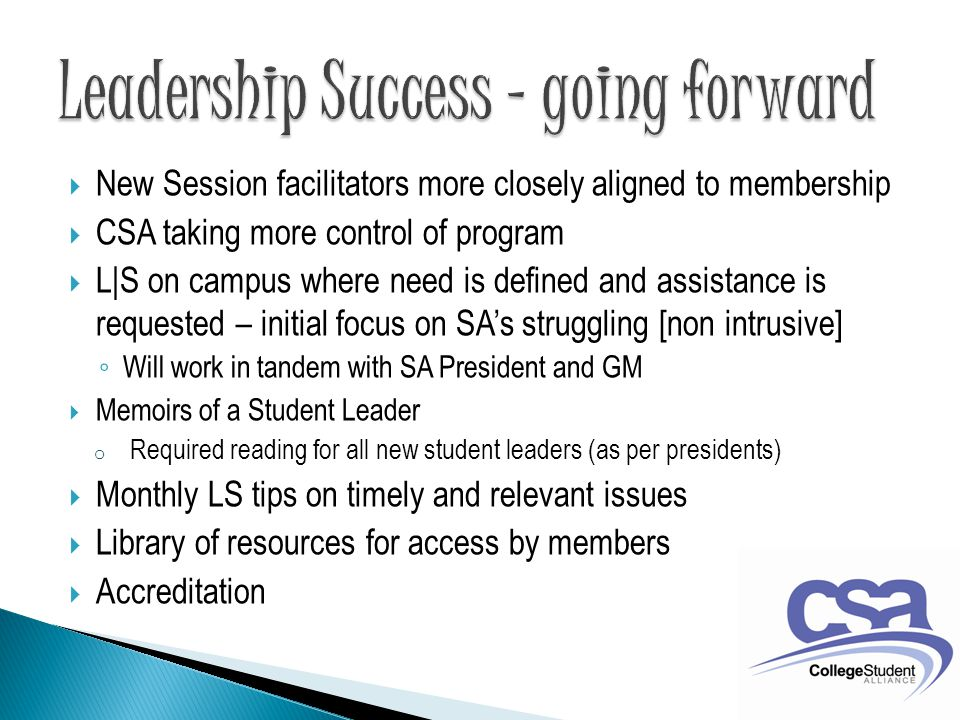  New Session facilitators more closely aligned to membership  CSA taking more control of program  L|S on campus where need is defined and assistance is requested – initial focus on SA's struggling [non intrusive] ◦ Will work in tandem with SA President and GM  Memoirs of a Student Leader o Required reading for all new student leaders (as per presidents)  Monthly LS tips on timely and relevant issues  Library of resources for access by members  Accreditation
