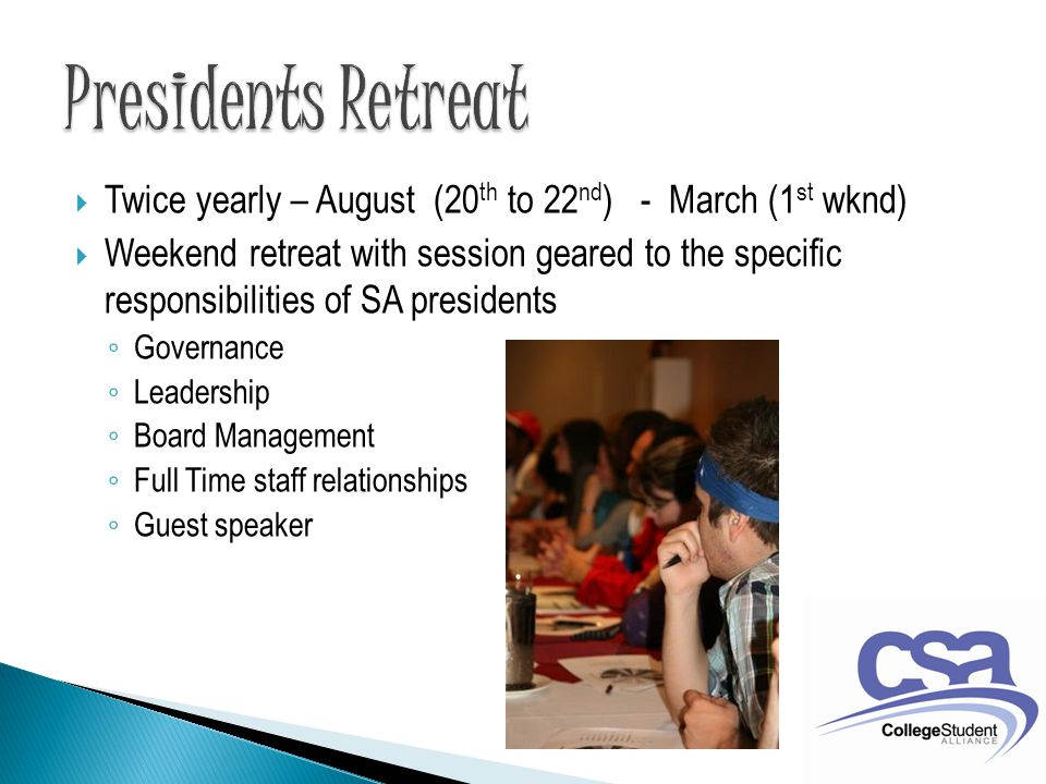  Twice yearly – August (20 th to 22 nd ) - March (1 st wknd)  Weekend retreat with session geared to the specific responsibilities of SA presidents ◦ Governance ◦ Leadership ◦ Board Management ◦ Full Time staff relationships ◦ Guest speaker