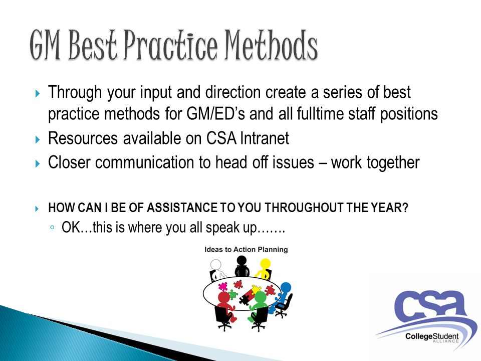  Through your input and direction create a series of best practice methods for GM/ED's and all fulltime staff positions  Resources available on CSA Intranet  Closer communication to head off issues – work together  HOW CAN I BE OF ASSISTANCE TO YOU THROUGHOUT THE YEAR.