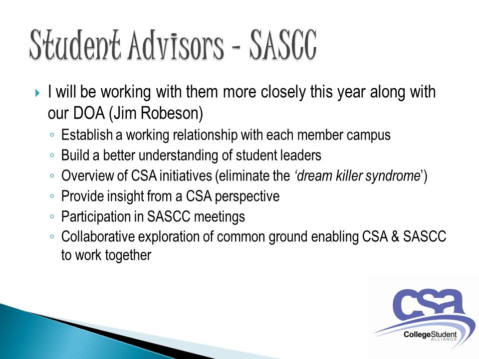  I will be working with them more closely this year along with our DOA (Jim Robeson) ◦ Establish a working relationship with each member campus ◦ Build a better understanding of student leaders ◦ Overview of CSA initiatives (eliminate the 'dream killer syndrome ') ◦ Provide insight from a CSA perspective ◦ Participation in SASCC meetings ◦ Collaborative exploration of common ground enabling CSA & SASCC to work together