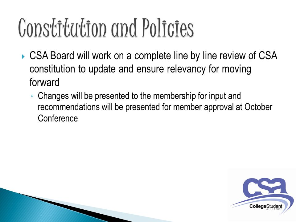  CSA Board will work on a complete line by line review of CSA constitution to update and ensure relevancy for moving forward ◦ Changes will be presented to the membership for input and recommendations will be presented for member approval at October Conference