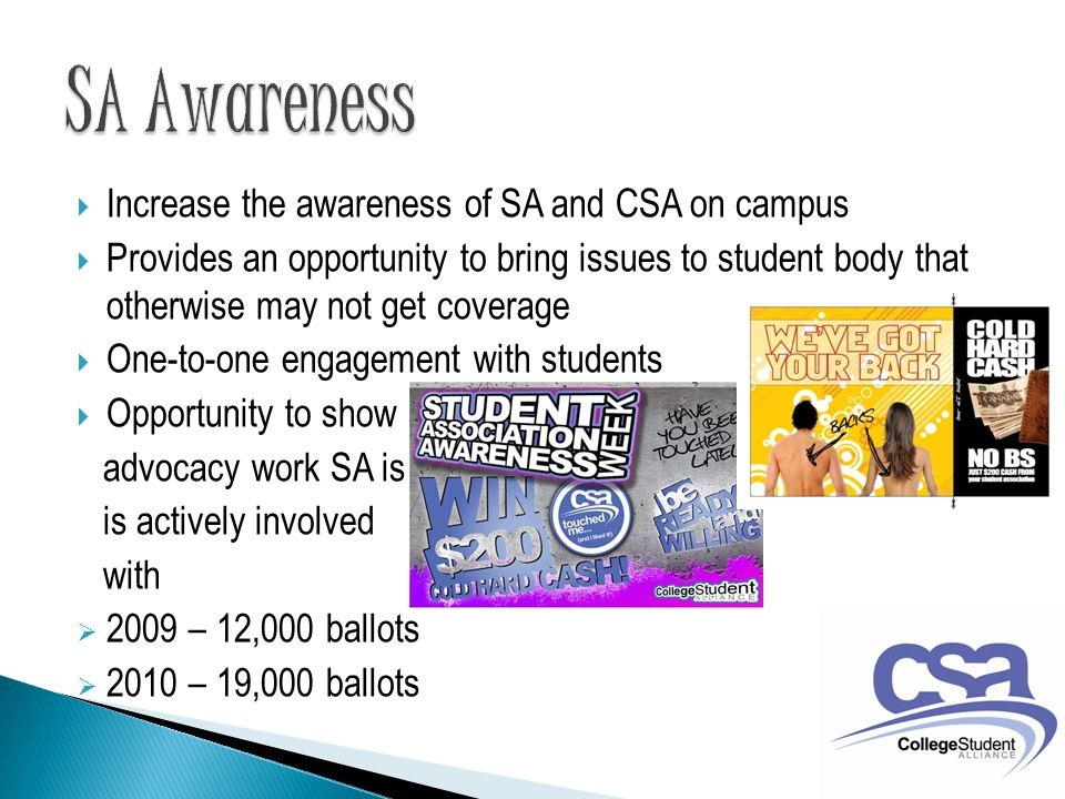  Increase the awareness of SA and CSA on campus  Provides an opportunity to bring issues to student body that otherwise may not get coverage  One-to-one engagement with students  Opportunity to show advocacy work SA is is actively involved with  2009 – 12,000 ballots  2010 – 19,000 ballots