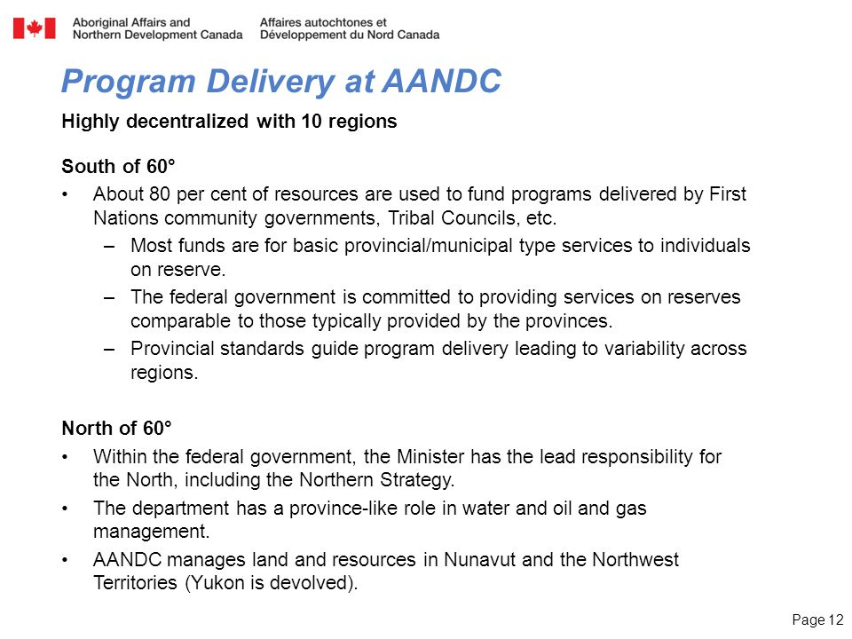 Page 12 Highly decentralized with 10 regions South of 60° About 80 per cent of resources are used to fund programs delivered by First Nations community governments, Tribal Councils, etc.