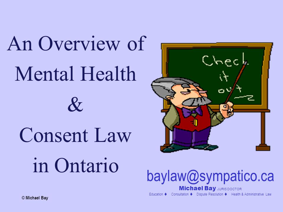 An Overview of Mental Health & Consent Law in Ontario baylaw@sympatico.ca Michael Bay JURIS DOCTOR Education  Consultation  Dispute Resolution 