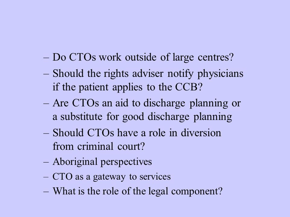 –Do CTOs work outside of large centres? –Should the rights adviser notify physicians if the patient applies to the CCB? –Are CTOs an aid to discharge