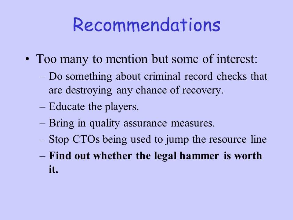 Recommendations Too many to mention but some of interest: –Do something about criminal record checks that are destroying any chance of recovery. –Educ