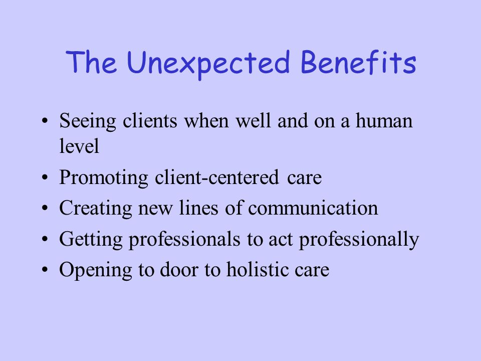 The Unexpected Benefits Seeing clients when well and on a human level Promoting client-centered care Creating new lines of communication Getting profe