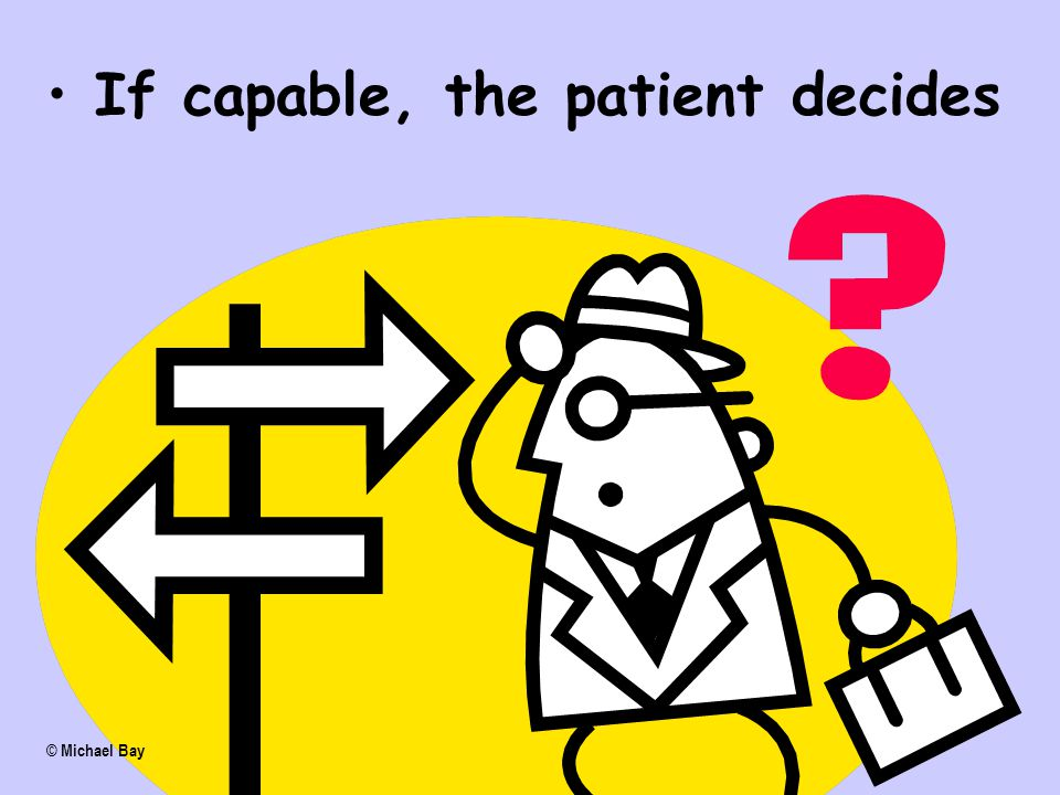 If incapable, a substitute decision maker decides. If capable, the patient decides © Michael Bay