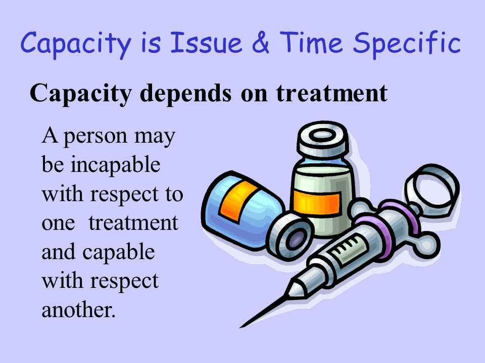 Capacity is Issue & Time Specific Capacity depends on treatment A person may be incapable with respect to one treatment and capable with respect anoth