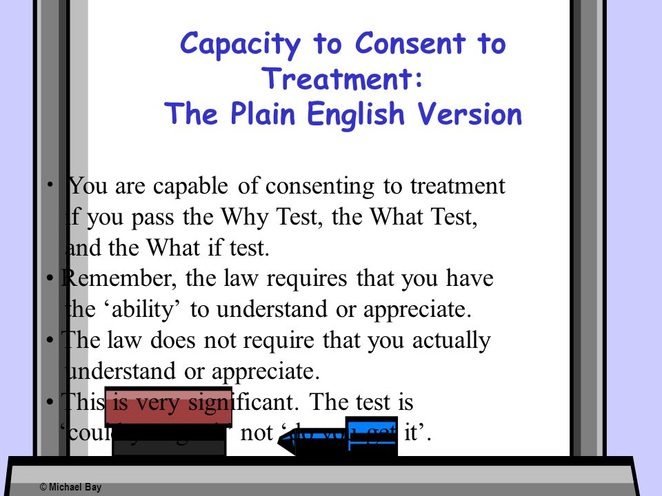 Capacity to Consent to Treatment: The Plain English Version You are capable of consenting to treatment if you pass the Why Test, the What Test, and th