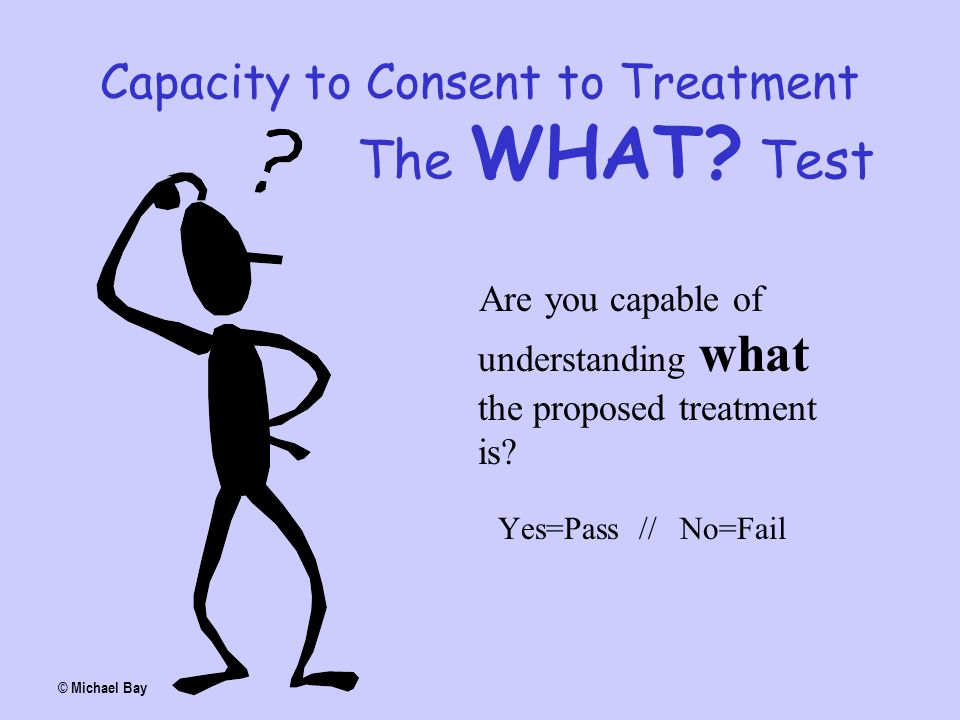 Capacity to Consent to Treatment The WHAT? Test Are you capable of understanding what the proposed treatment is? Yes=Pass // No=Fail © Michael Bay