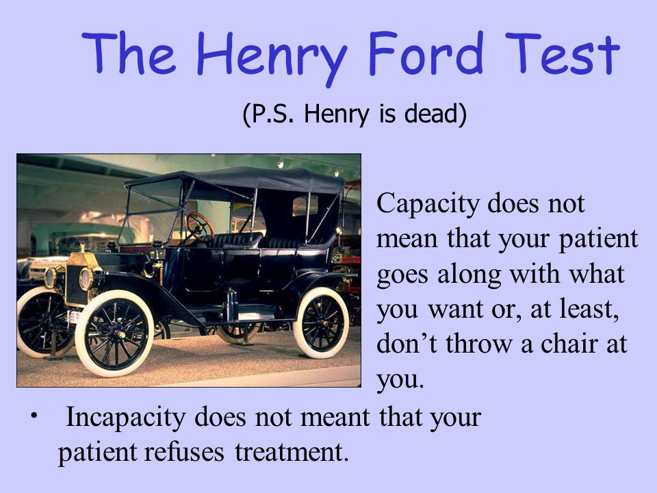 The Henry Ford Test (P.S. Henry is dead) Capacity does not mean that your patient goes along with what you want or, at least, don't throw a chair at y
