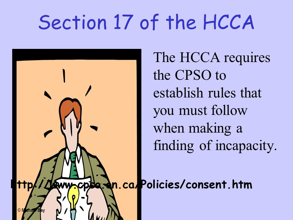 Section 17 of the HCCA The HCCA requires the CPSO to establish rules that you must follow when making a finding of incapacity. http://www.cpso.on.ca/P