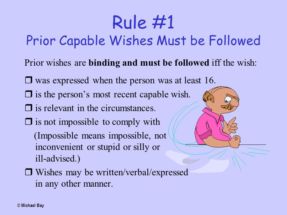 Rule #1 Prior Capable Wishes Must be Followed Prior wishes are binding and must be followed iff the wish:  was expressed when the person was at least