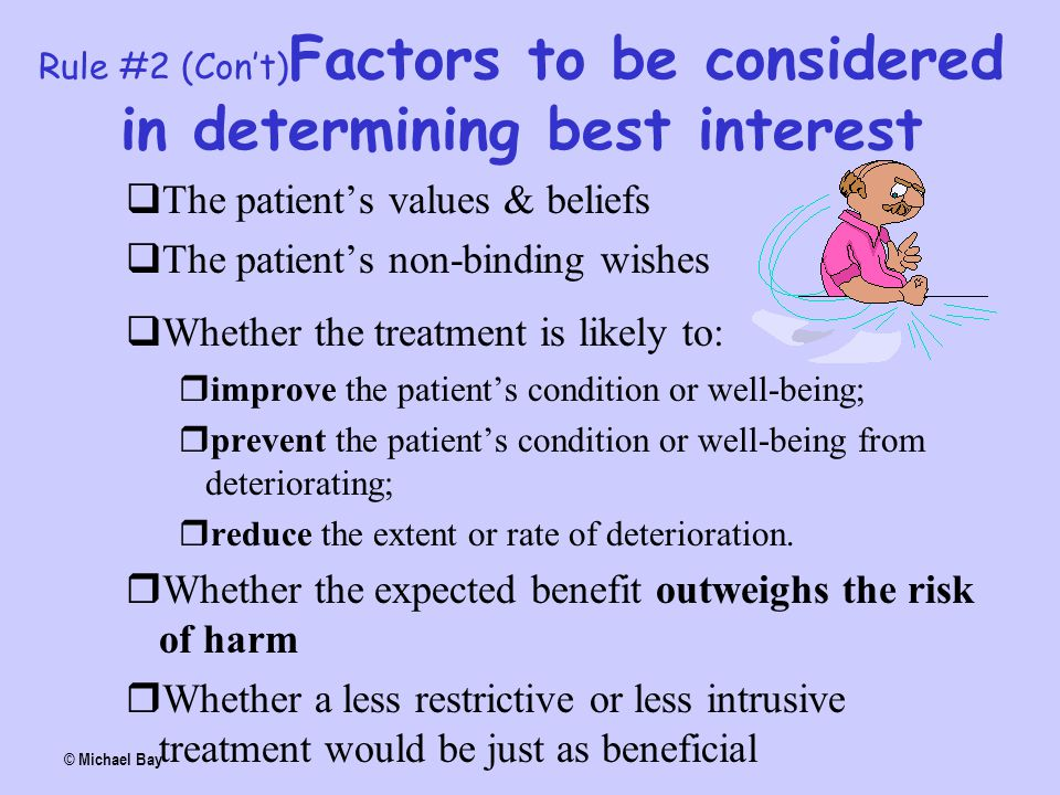 Rule #2 (Con't) Factors to be considered in determining best interest  The patient's values & beliefs  The patient's non-binding wishes  Whether th