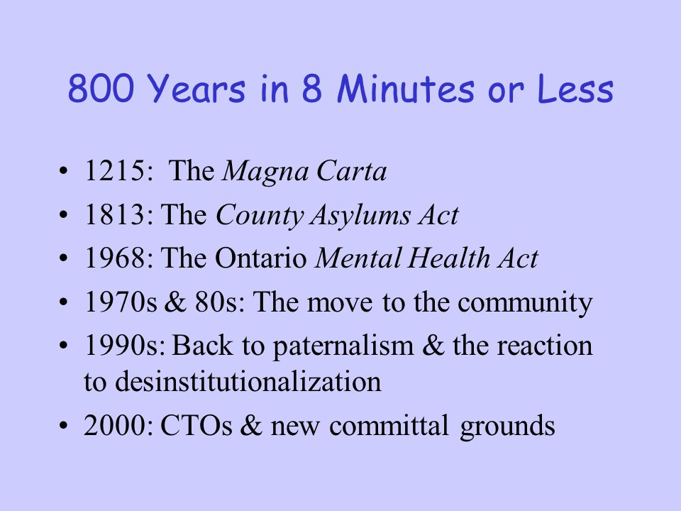 800 Years in 8 Minutes or Less 1215: The Magna Carta 1813: The County Asylums Act 1968: The Ontario Mental Health Act 1970s & 80s: The move to the com