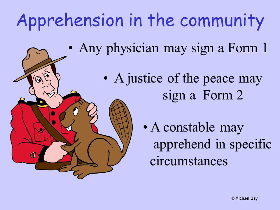 Apprehension in the community Any physician may sign a Form 1 © Michael Bay A justice of the peace may sign a Form 2 A constable may apprehend in spec