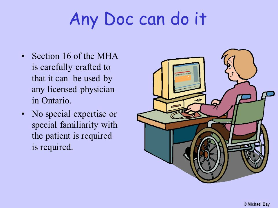 Any Doc can do it Section 16 of the MHA is carefully crafted to that it can be used by any licensed physician in Ontario. No special expertise or spec