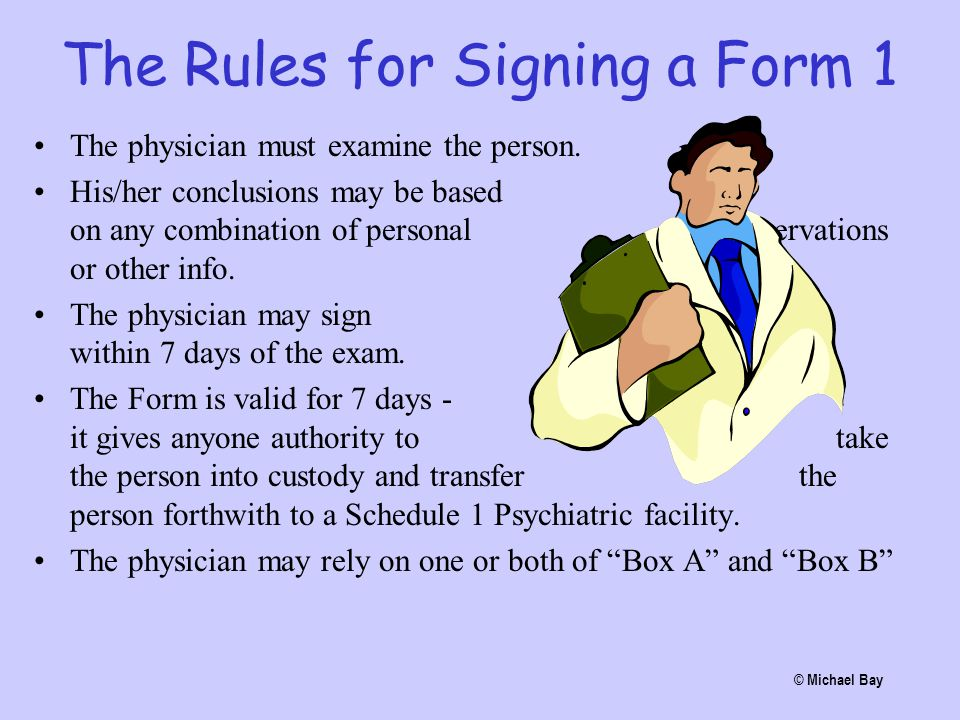 The Rules for Signing a Form 1 The physician must examine the person. His/her conclusions may be based on any combination of personal observations or